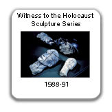 Witness to the Holocaust Sculpture Series, 1988-91, on tour with the Anne Frank Exhibit 1991-96